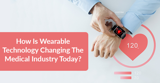 How Is Wearable Technology Changing The Medical Industry Today?