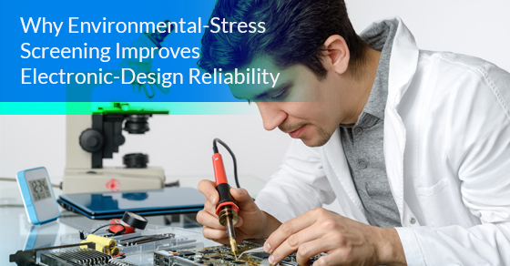 Why Environmental-Stress Screening Improves Electronic-Design Reliability