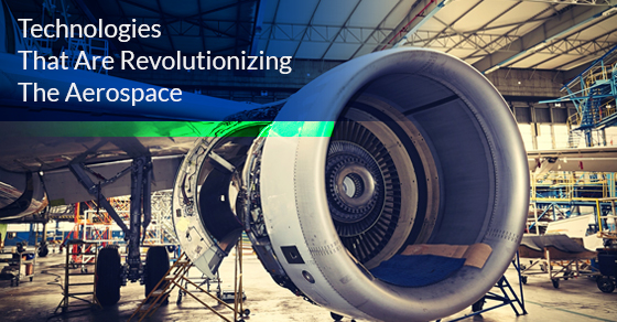 Technologies That Are Revolutionizing The Aerospace Industry