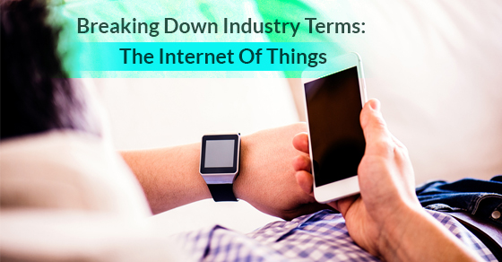 Breaking Down Industry Terms: The Internet Of Things