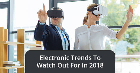 Electronic Trends To Watch Out For In 2018
