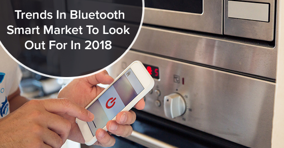 Trends In Bluetooth Smart Market To Look Out For In 2018