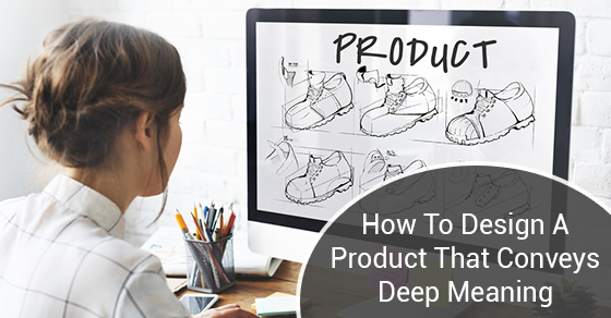 How-To-Design-A-Product-That-Conveys-Deep-Meaning