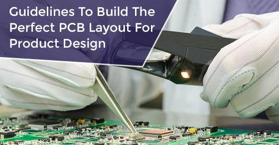 Guidelines To Build The Perfect PCB Layout For Product Design