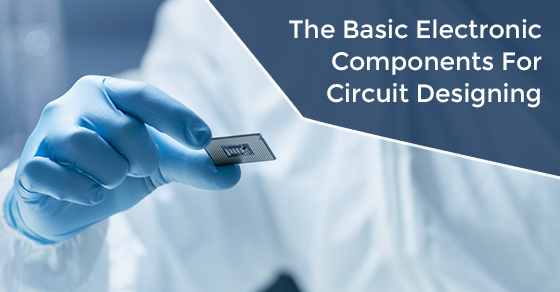 The Basic Electronic Components For Circuit Designing