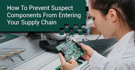 How To Prevent Suspect Components From Entering Your Supply Chain